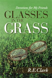Glasses in the Grass: Devotions for My Friends  by  R. E. Clark