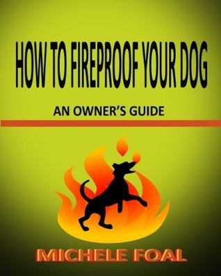 How to Fireproof Your Dog: An Owners Manual  by  Michele Foal