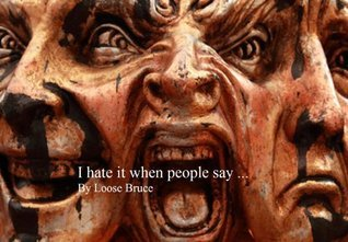 I hate it when people say ...  by  Loose Bruce