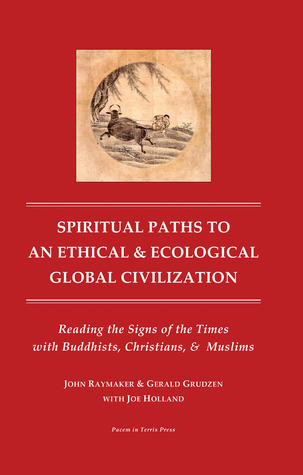 Spiritual Paths to an Ethical and Ecological Global Civilzation: Reading the Signs of the Times with Buddhist, Christians and Muslims John Raymaker