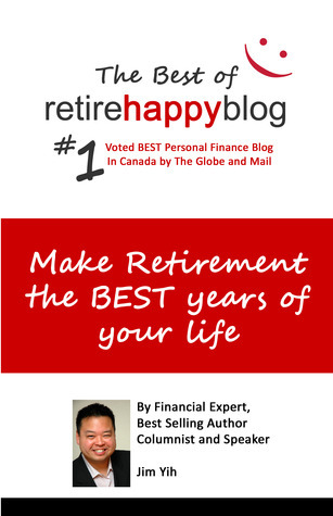 Make Retirement The Best Years of Your Life: The Best of Retire Happy Blog  by  Jim Yih
