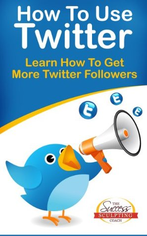 How To Use Twitter - Learn How To Get More Twitter Followers Success Sculpting Coach