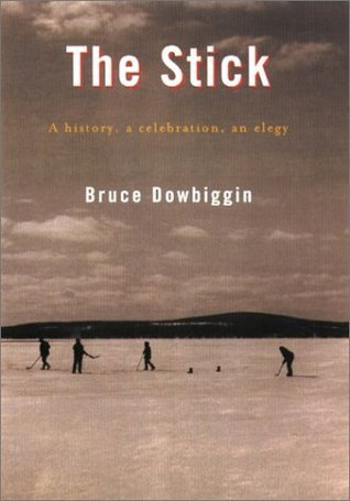 The Stick: A history, a celebration, an elegy  by  Bruce Dowbiggin