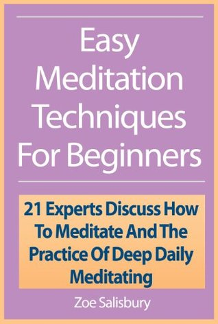 Easy Meditation Techniques For Beginners: 21 Experts Discuss How To Meditate And The Practice Of Deep Daily Meditating Zoe Salisbury