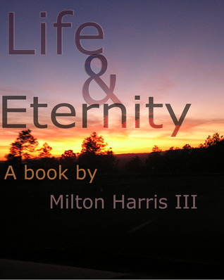 Life and Eternity: a book of poetry composed inside of a storm  by  Milton Harris III
