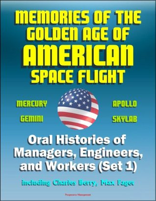 Memories of the Golden Age of American Space Flight (Mercury, Gemini, Apollo, Skylab) - Oral Histories of Managers, Engineers, and Workers (Set 1) - Including Charles Berry, Max Faget NASA