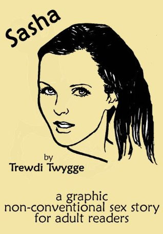 Sasha: a graphic non-conventional sex story for adult readers. Trewdi Twygge