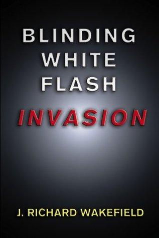 Blinding White Flash: INVASION J. Richard Wakefield