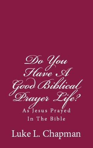 Do You Have A Good Biblical Prayer Life?  As Jesus Prayed In The Bible  by  Luke L. Chapman