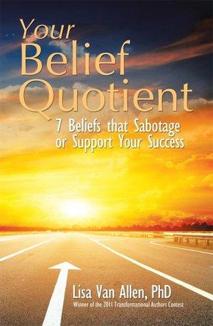 Your Belief Quotient : 7 Beliefs that Sabotage or Support Your Success  by  Lisa Van Allen