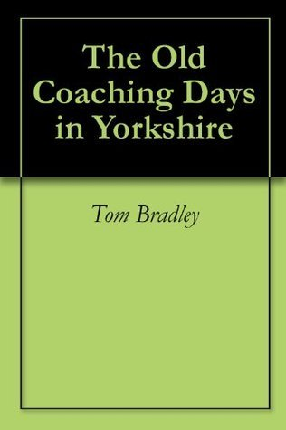 The Old Coaching Days in Yorkshire Tom Bradley