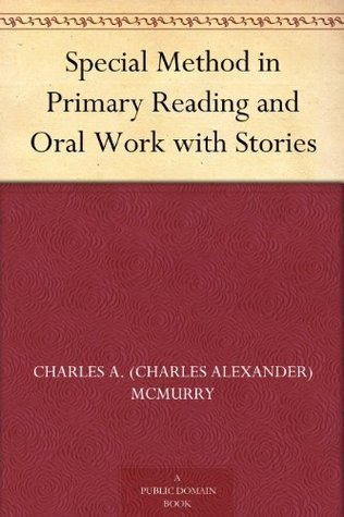 Special Method in Primary Reading and Oral Work with Stories Charles A. (Charles Alexander) McMurry