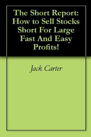 The Short Report: How to Sell Stocks Short For Large Fast And Easy Profits! Jack Carter