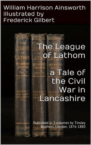 The Leaguer Of Lathom a Tale of the Civil War in Lancashire William Harrison Ainsworth