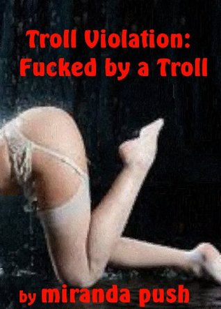 Troll Violation: Fucked a Troll! by Miranda Push