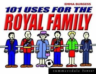 101 Uses For The Royal Family  by  Emma Burgess
