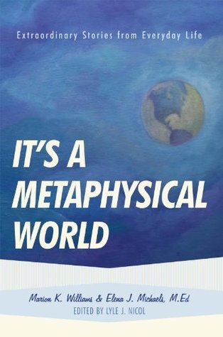 Its a Metaphysical World: Extraordinary Stories from Everyday Life  by  Marion Williams and Elena Michaels