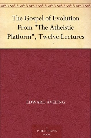 The Gospel of Evolution From The Atheistic Platform, Twelve Lectures  by  Edward Aveling