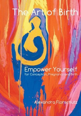 The Art of Birth - Empower Yourself for Conception, Pregnancy and Birth Alexandra Florschutz