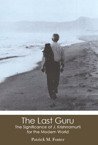 The Last Guru: The Significance of J. Krishnamurti for the Modern World  by  Patrick Foster