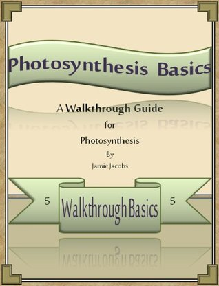 Photosynthesis Basics: A Walkthrough Guide  by  Jamie Jacobs