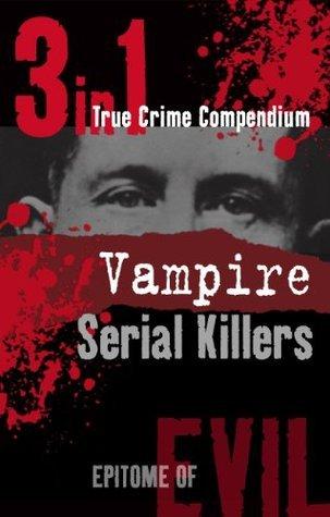 Vampire Serial Killers (3-in-1 True Crime Compendium) (Epitome of Evil) Phil Clarke