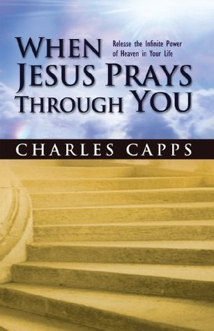 When Jesus Prays Through You Charles Capps