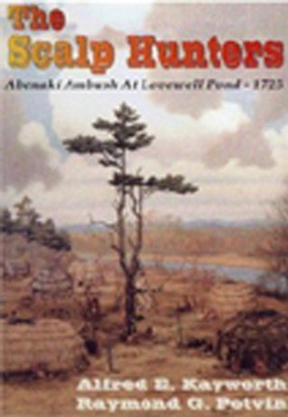 The Scalp Hunters: Abenaki Ambush at Lovewell Pond, 1725 Raymond Potvin