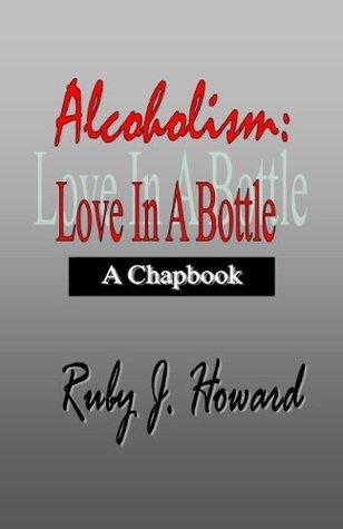 Alcoholism: Love In A Bottle Ruby J. Howard