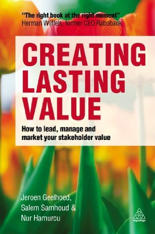 Creating Lasting Value: How to Lead, Manage and Market Your Stakeholder Value Jeroen Geelhoed