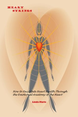 Heart Strings: How to Facilitate Heart Health Through the Emotional Anatomy of the Heart Linda Marie