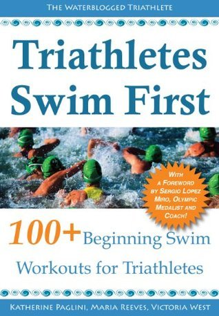 Triathletes Swim First: 100+ Beginning Swim Workouts for Triathletes  by  Maria Reeves