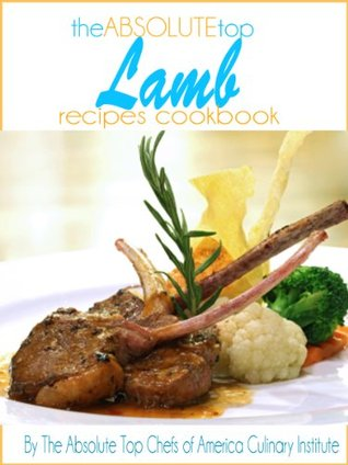 The Absolute Top Lamb Recipes Cookbook The Absolute Top Chefs of America Culinary Institute