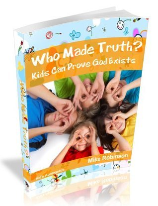 Who Made Truth? How Kids and Teens Can Know God Exists Using Easy Logic and Presuppositions Mike A. Robinson