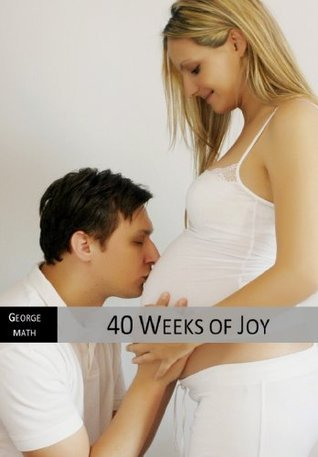Week  by  Week Pregnancy Guide to 40 Weeks of Joy by George Math