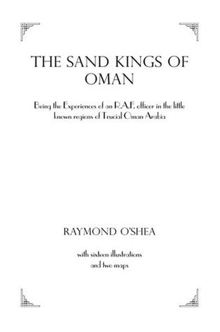 Sand Kings Of Oman: Being the Experiences of an R.A.F. Officer in the Little Known Regions of Trucial Oman, Arabia OShea