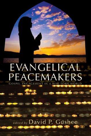 Evangelical Peacemakers: Gospel Engagement in a War-Torn World David P. Gushee