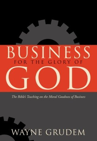 Business For The Glory Of God: The Bibles Teaching On The Moral Goodness Of Business  by  Wayne A. Grudem