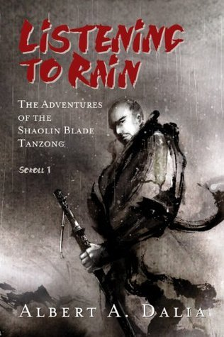 Listening to Rain: The Adventures of the Shaolin Blade Tanzong, Scroll 1  by  Albert A. Dalia