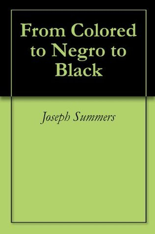From Colored to Negro to Black  by  Joseph Summers