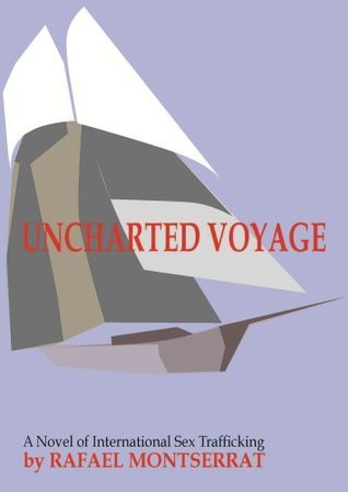 UNCHARTED VOYAGE: A Novel of International Sex Trafficking  by  Rafael Montserrat
