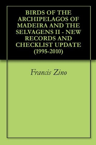 Birds Of The Archipelagos Of Madeira And The Selvagens Ii   New Records And Checklist Update (1995 2010)  by  Francis Zino