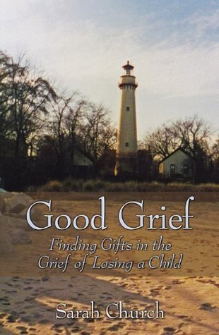 Good Grief: Finding Gifts in the Grief of Losing A Child Sarah Church