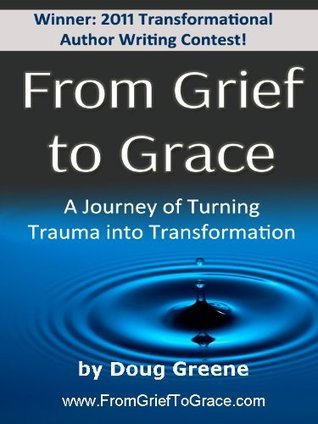 From Grief to Grace: a Journey of Turning Trauma into Transformation Doug Greene