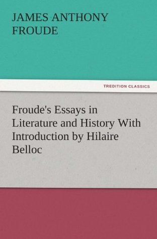Froudes Essays in Literature and History With Introduction Hilaire Belloc by James Anthony Froude