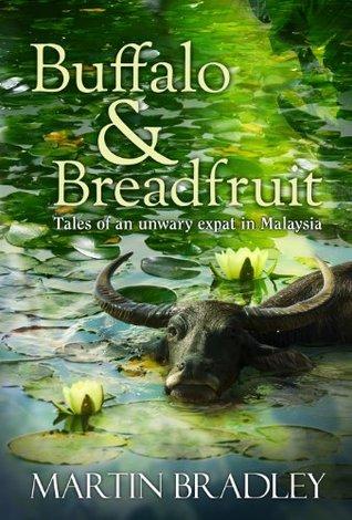 Buffalo & Breadfruit: Tales of an Unwary Expat in Malaysia Martin Bradley