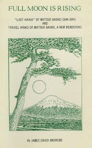 Full Moon Is Rising--The Lost Haiku of Matsuo Basho  by  Matsuo Bashō