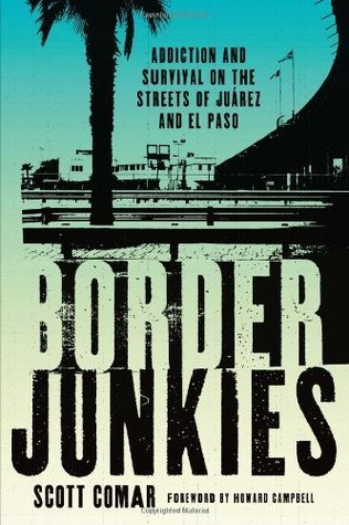 Border Junkies: Addiction and Survival on the Streets of Ju?rez and El Paso (Inter-America Series) Scott Comar
