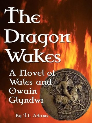 The Dragon Wakes: A Novel of Wales and Owain Glyndwr  by  T.I. Adams