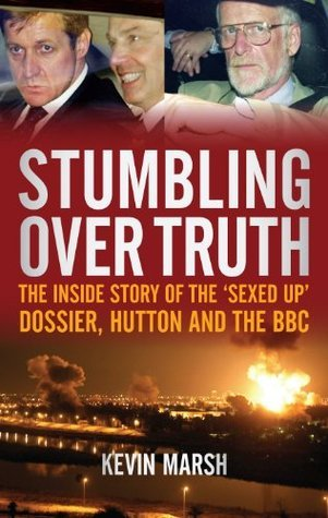 Stumbling Over Truth: The Inside Story and the Sexed Up Dossier, Hutton and the BBC  by  Kevin Marsh